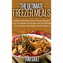 The Ultimate Freezer Meals: Delicious Money Saving Freezer Recipes You Can Make In Advance and Eat Hassle Free Anytime (breakfast, lunch, dinner)