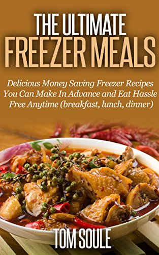 The Ultimate Freezer Meals: Delicious Money Saving Freezer Recipes You Can Make In Advance and Eat Hassle Free Anytime (breakfast, lunch, dinner) by Tom Soule