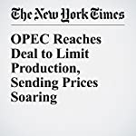 OPEC Reaches Deal to Limit Production, Sending Prices Soaring | Stanley Reed,Clifford Krauss