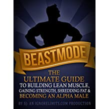 BEASTMODE: The Ultimate Guide to Building Lean Muscle, Gaining Strength, Shredding Fat & Becoming an Alpha Male (Fat Loss, Bodybuilding, Build Muscle, ... Bodyweight Training, Protein Diet)