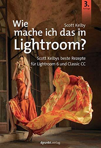 Wie mache ich das in Lightroom?: Scott Kelbys beste Rezepte für Lightroom 6 und Classic CC