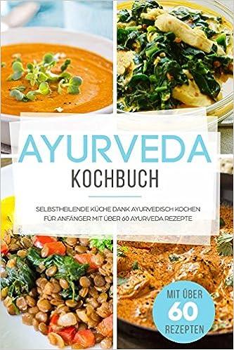 Ayurveda Kochbuch: Selbstheilende Küche - Ayurvedisch Kochen für ...