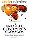 The Paleo Diet Condiments Cookbook: Recipes for Simple and Delicious Homemade Paleo Sauces, Marinades, Seasonings, Rubs and Dips (The Essential Kitchen Series Book 2)