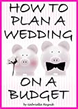 How to Plan a Wedding on a Budget: The Ultimate Guide to Planning a Wedding on a Budget (Inexpensive Wedding Ideas, Budget Wedding Ideas)