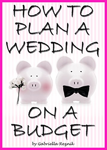 How to Plan a Wedding on a Budget: The Ultimate Guide to Planning a Wedding on a Budget (Inexpensive Wedding Ideas, Budget Wedding Ideas) by [Reznik, Gabriella]
