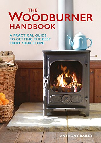 The Woodburner Handbook: A Practical Guide to Getting the Best from Your Stove by [Bailey, Anthony]