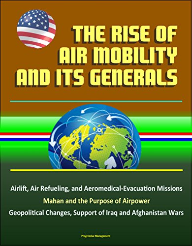 The Rise of Air Mobility and Its Generals - Airlift, Air Refueling, and Aeromedical-Evacuation Missions, Mahan and the Purpose of Airpower, Geopolitical Changes, Support of Iraq and Afghanistan - Mahan Air
