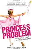 The Princess Problem: Guiding Our Girls through the Princess-Obsessed Years