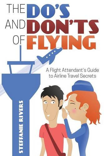 The Do's and Don'ts of Flying: A Flight Attendant's Guide to Airline Travel Secrets