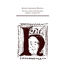 Reading Monarch's Writing: The Poetry of Henry Viii, Mary Stuart, Elizabeth I, and James Vi/I