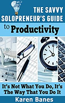 The Savvy Solopreneur's Guide To Productivity: It's Not What You Do, It's The Way That You Do It (The Savvy Solopreneur's Guide Book 2) by [Banes, Karen]