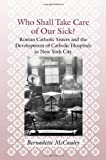 Who Shall Take Care of Our Sick?: Roman Catholic Sisters and the Development of Catholic Hospitals in New York City (Medicine, Science, and Religion in Historical Context)