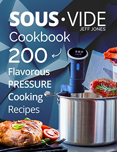 Sous Vide Cookbook: 200 Flavorous Pressure Cooking Recipes by Jeff Jones