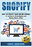 img - for Shopify: How To Create Your Online Empire!- E-commerce, Dropshipping and Making Money Online book / textbook / text book