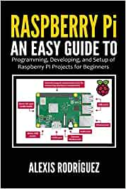 Raspberry Pi: An Easy Guide to Programming, Developing, and Setup of Raspberry PI Projects for Beginners