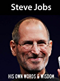 Steve Jobs: His Own Words and Wisdom (Steve Jobs Biography Book 1)