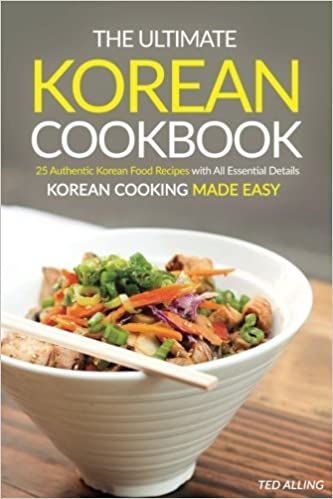 The ultimate korean cookbook 25 authentic korean food recipes with the ultimate korean cookbook 25 authentic korean food recipes with all essential details korean cooking made easy ted alling 9781537143613 amazon forumfinder Choice Image