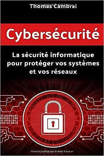 Cybersécurité : La sécurité informatique pour protéger vos systèmes et vos réseaux - Thomas Cambrai (2018) sur Bookys