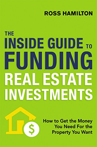 The Inside Guide to Funding Real Estate Investments: How to Get the Money You Need for the Property You Want (Hard Money Loans For Real Estate Investors)