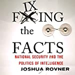 Fixing the Facts: National Security and the Politics of Intelligence: Cornell Studies in Security Affairs | Joshua Rovner