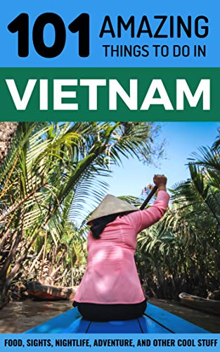 101 Amazing Things to Do in Vietnam: Vietnam Travel Guide (Saigon Travel Guide, Ho Chi Minh City, Hanoi Travel Guide, Dalat, Danang, Sapa, Hoi An, Phu Quoc)