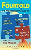 The Fourtold - Part Two - the Mission : The Prophecies Fulfilled by John Lennon, Muhammad Ali, Timothy Leary and Charles Manson, Andrew, Paul, 0987370014