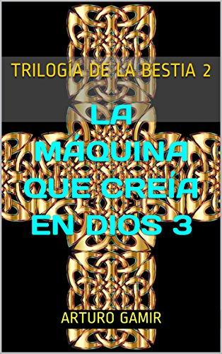 TRILOGÍA DE LA BESTIA 2: LA MÁQUINA QUE CREÍA EN DIOS 3 (Spanish Edition)