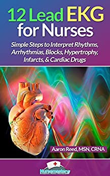 12 Lead EKG for Nurses: Simple Steps to Interpret Rhythms, Arrhythmias, Blocks, Hypertrophy, Infarcts, & Cardiac Drugs by [Reed MSN CRNA, Aaron]