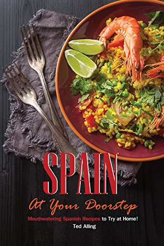 Spain At Your Doorstep: Mouthwatering Spanish Recipes to Try at Home! by Ted Alling