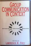 Group Communication in Context : Studies of Natural Groups, , 0805813160