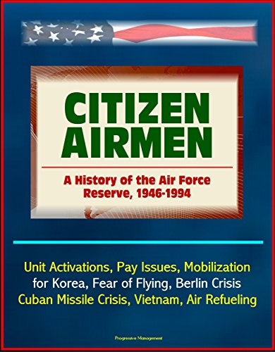 Citizen Airmen: A History of the Air Force Reserve, 1946-1994 - Unit Activations, Pay Issues, Mobilization for Korea, Fear of Flying, Berlin Crisis, Cuban Missile Crisis, Vietnam, Air Refueling