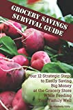 Grocery Savings Survival Guide: Your 12 Strategic Steps to Easily Saving Big Money at the Grocery Store While Feeding Your Family Well