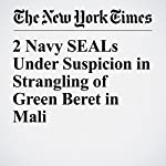 2 Navy SEALs Under Suspicion in Strangling of Green Beret in Mali | Eric Schmitt