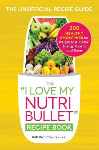 "The I Love My NutriBullet Recipe Book: 200 Healthy Smoothies for Weight Loss, Detox, Energy Boosts, and More (""I Love My"" Series) by Britt Brandon"