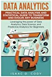 Data Analytics: Practical Data Analysis and Statistical Guide to Transform and Evolve Any Business. Leveraging the Power of Data Analytics, Data ... (Hacking Freedom and Data Driven) (Volume 2)
