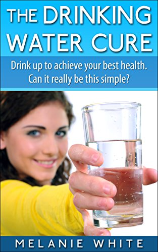 The Drinking Water Cure: Drink up to achieve your best health. Can it really be this simple?