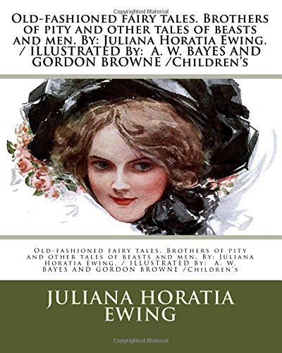 Old-fashioned fairy tales. Brothers of pity and other tales of beasts and men. By: Juliana Horatia Ewing./ILLUSTRATED By: A. W. BAYES AND GORDON BROWNE/Children's pdf epub