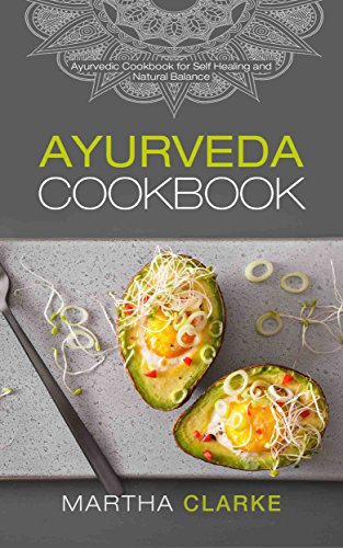 Ayurveda Cookbook: Ayurvedic Cookbook for Self Healing and Natural Balance