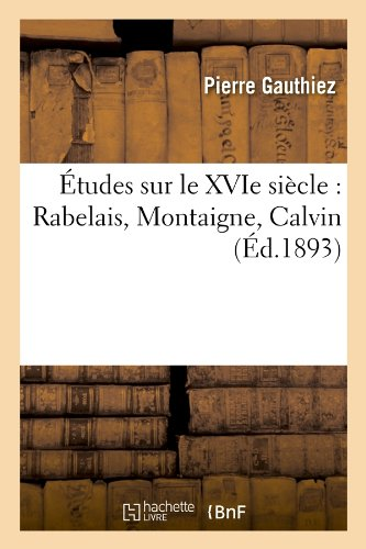 Download Etudes Sur Le Xvie Siecle: Rabelais, Montaigne, Calvin (Ed.1893) (Litterature) (French Edition) pdf epub