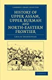 History of Upper Assam, Upper Burmah and North-Eastern Frontier, Shakespear, Leslie, 110804607X