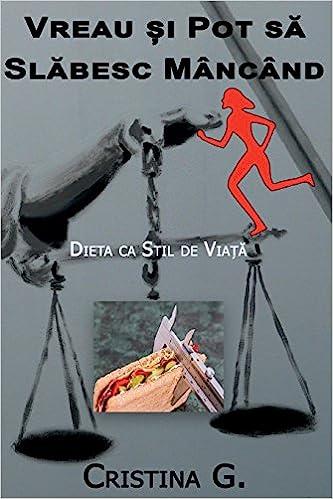 Vreau Si Pot Sa Slabesc Mancand Dieta Ca Stil De Viata Romanian Edition G Cristina 9781724435859 Books