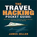 The Travel Hacking Pocket Guide: Work the Airlines' System, Save Money, and Travel the World Audiobook by James Zeller Narrated by John Edmondson