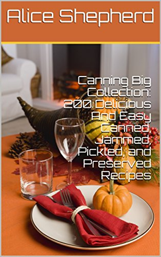Canning Big Collection: 200 Delicious And Easy Canned, Jammed, Pickled, and Preserved Recipes by [Shepherd, Alice ]