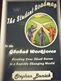 The Student Roadmap to the Global Workforce : Creating Your Ideal Career in a Rapidly Shrinking World, Banick, Stephen, 0977715116