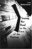 Sewing Her Hand to the Face of the Fleeting, Liz Brennan, 0965616134