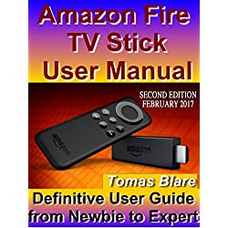 Amazon Fire TV Stick User Manual: Definitive User Guide from Newbie to Expert (New Edition February 2017)