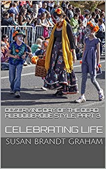 Observing Day of the Dead Albuquerque Style, Part 3: Celebrating Life (As Seen in New Mexico... Book 4) by [Graham, Susan Brandt]