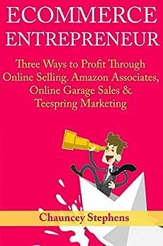 Ecommerce Entrepreneur: Three Ways to Profit Through Online Selling. Amazon Associates, Online Garage Sales & Teespring Marketing by [Stephens, Chauncey]
