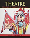 Theatre : Its Nature Its Variety Its Development, Smith, Robert, 1465255486