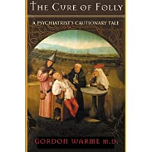 The Cure of Folly: A Psychiatrist`s Cautionary Tale